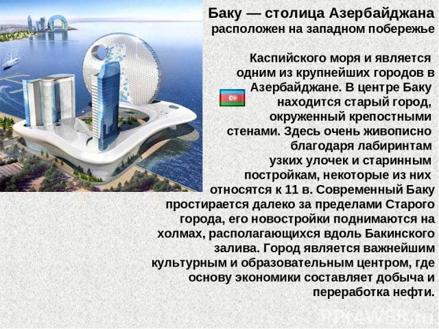 Баку — столица Азербайджана расположен на западном побережье Каспийского моря и является одним из крупнейших городов в Азербайджане. В центре Баку находится старый город, окруженный крепостными стенами. Здесь очень живописно благодаря лабиринтам узк…