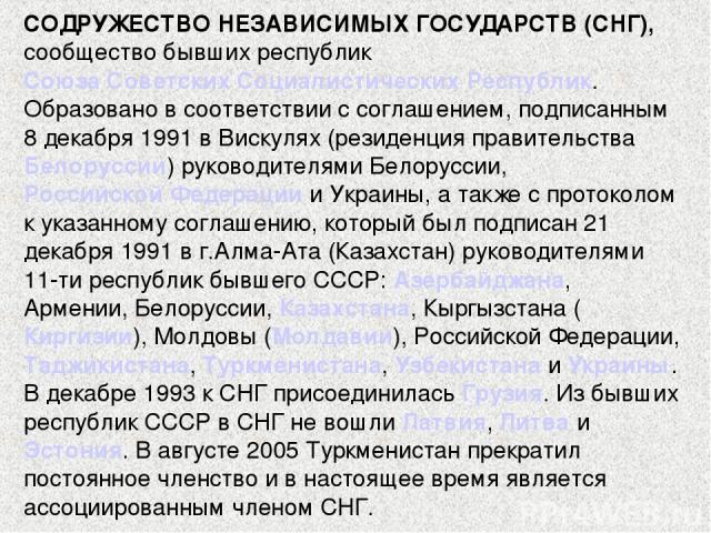 СОДРУЖЕСТВО НЕЗАВИСИМЫХ ГОСУДАРСТВ (СНГ), сообщество бывших республик Союза Советских Социалистических Республик. Образовано в соответствии с соглашением, подписанным 8 декабря 1991 в Вискулях (резиденция правительства Белоруссии) руководителями Бел…