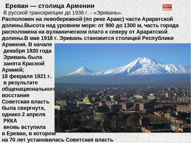 Ереван — столица Армении В русской транскрипции до 1936 г. - «Эривань». Расположен на левобережной (по реке Аракс) части Араратской долины.Высота над уровнем моря: от 900 до 1300 м, часть города расположена на вулканическом плато к северу от Араратс…