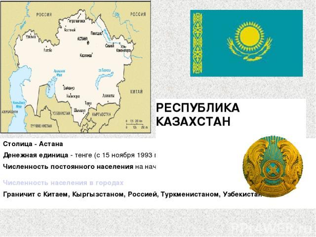 Столица - Астана Денежная единица - тенге (с 15 ноября 1993 г.) Численность постоянного населения на начало 2010 года - 16036,1 тыс. человек Численность населения в городах Граничит с Китаем, Кыргызстаном, Россией, Туркменистаном, Узбекистаном. РЕС…