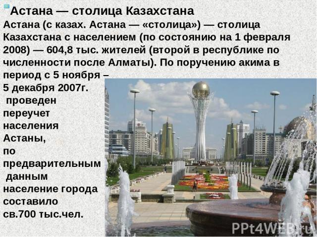 Астана — столица Казахстана Астана (с казах. Астана — «столица») — столица Казахстана с населением (по состоянию на 1 февраля 2008) — 604,8 тыс. жителей (второй в республике по численности после Алматы). По поручению акима в период с 5 ноября – 5 де…
