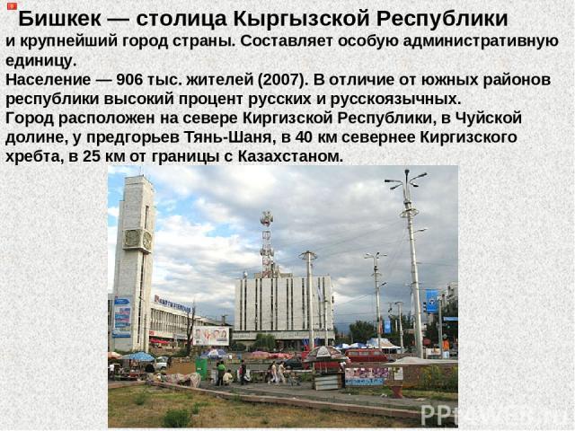 Бишкек — столица Кыргызской Республики и крупнейший город страны. Составляет особую административную единицу. Население — 906 тыс. жителей (2007). В отличие от южных районов республики высокий процент русских и русскоязычных. Город расположен на сев…