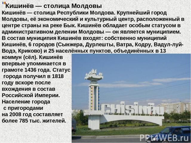 Кишинёв — столица Молдовы Кишинёв — столица Республики Молдова. Крупнейший город Молдовы, её экономический и культурный центр, расположенный в центре страны на реке Бык. Кишинёв обладает особым статусом в административном делении Молдовы — он являет…