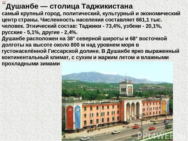 Душанбе — столица Таджикистана самый крупный город, политический, культурный и экономический центр страны. Численность населения составляет 661,1 тыс. человек. Этнический состав: Таджики - 73,4%, узбеки - 20,1%, русские - 5,1%, другие - 2,4%. Душанб…