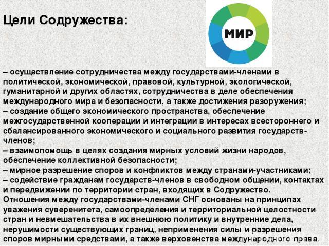 Цели Содружества: – осуществление сотрудничества между государствами-членами в политической, экономической, правовой, культурной, экологической, гуманитарной и других областях, сотрудничества в деле обеспечения международного мира и безопасности, а …