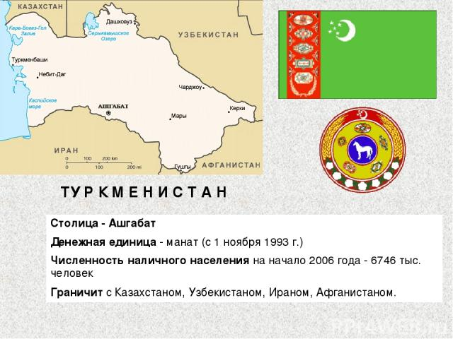 ТУ Р К М Е Н И С Т А Н Столица - Ашгабат Денежная единица - манат (с 1 ноября 1993 г.) Численность наличного населения на начало 2006 года - 6746 тыс. человек Граничит с Казахстаном, Узбекистаном, Ираном, Афганистаном.