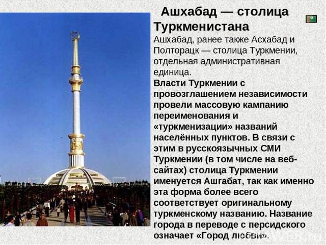 Ашхабад — столица Туркменистана Ашхабад, ранее также Асхабад и Полторацк — столица Туркмении, отдельная административная единица. Власти Туркмении с провозглашением независимости провели массовую кампанию переименования и «туркменизации» названий на…
