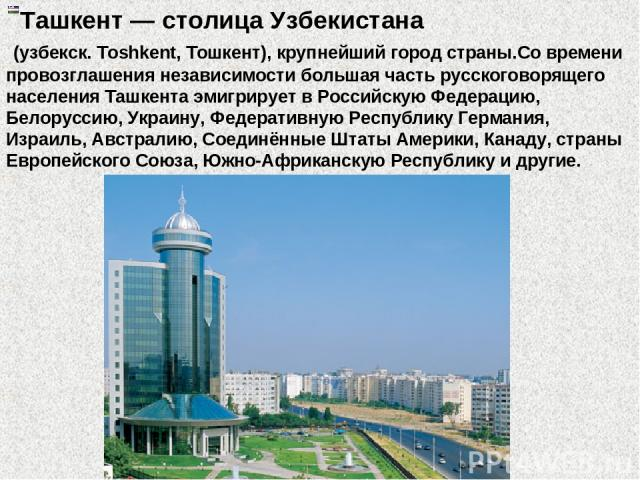 Ташкент — столица Узбекистана (узбекск. Toshkent, Тошкент), крупнейший город страны.Со времени провозглашения независимости бoльшая часть русскоговорящего населения Ташкента эмигрирует в Российскую Федерацию, Белоруссию, Украину, Федеративную Респуб…