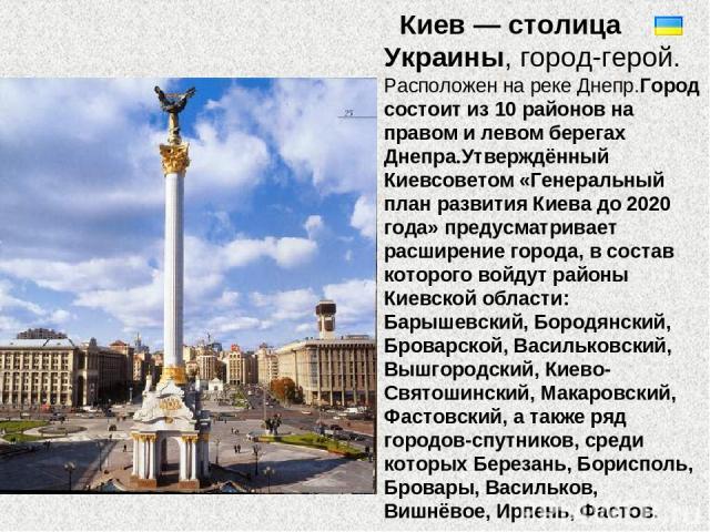Киев — столица Украины, город-герой. Расположен на реке Днепр.Город состоит из 10 районов на правом и левом берегах Днепра.Утверждённый Киевсоветом «Генеральный план развития Киева до 2020 года» предусматривает расширение города, в состав которого в…