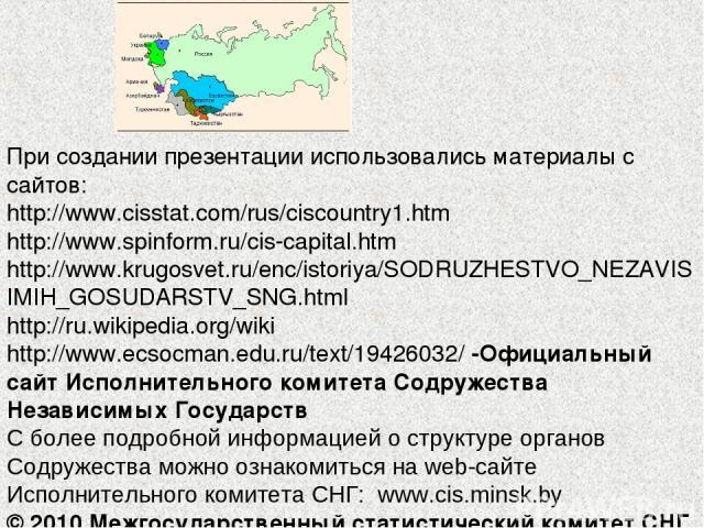 При создании презентации использовались материалы с сайтов: http://www.cisstat.com/rus/ciscountry1.htm http://www.spinform.ru/cis-capital.htm http://www.krugosvet.ru/enc/istoriya/SODRUZHESTVO_NEZAVISIMIH_GOSUDARSTV_SNG.html http://ru.wikipedia.org/w…