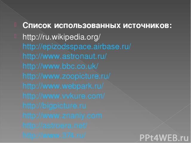 Список использованных источников: http://ru.wikipedia.org/ http://epizodsspace.airbase.ru/ http://www.astronaut.ru/ http://www.bbc.co.uk/ http://www.zoopicture.ru/ http://www.webpark.ru/ http://www.vvkure.com/ http://bigpicture.ru http://www.znaniy.…