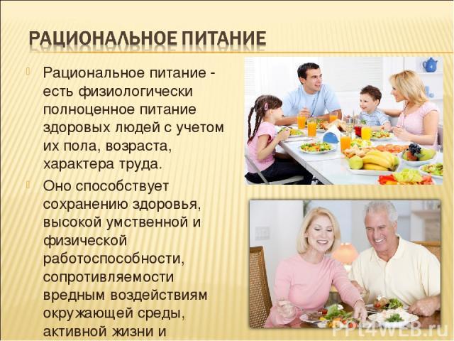 Рациональное питание - есть физиологически полноценное питание здоровых людей с учетом их пола, возраста, характера труда. Оно способствует сохранению здоровья, высокой умственной и физической работоспособности, сопротивляемости вредным воздействиям…