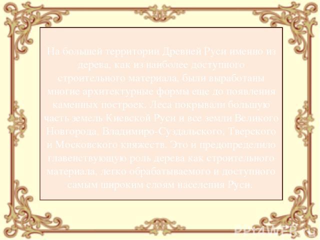 На большей территории Древней Руси именно из дерева, как из наиболее доступного строительного материала, были выработаны многие архитектурные формы еще до появления каменных построек. Леса покрывали большую часть земель Киевской Руси и все земли Вел…
