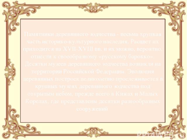 Памятники деревянного зодчества - весьма хрупкая часть историко-культурного наследия. Расцвет их приходится на XVII-XVIII вв. и их можно, вероятно, отнести к своеобразному «русскому барокко». Десятки музеев деревянного зодчества возникли на территор…