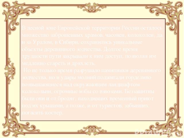 В лесной зоне Европейской территории России осталось множество заброшенных храмов, часовен, колоколен, да и за Уралом, в Сибири, сохранились уникальные объекты деревянного зодчества. Долгое время трудности пути закрывали к ним доступ, позволяя им ме…