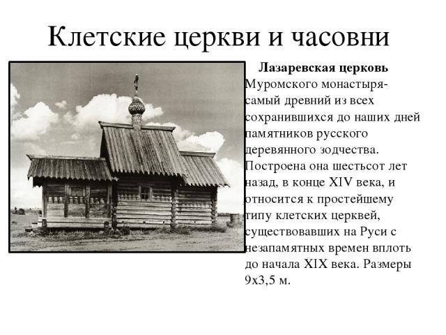 Клетские церкви и часовни Лазаревская церковь Муромского монастыря-самый древний из всех сохранившихся до наших дней памятников русского деревянного зодчества. Построена она шестьсот лет назад, в конце XIV века, и относится к простейшему типу клетск…