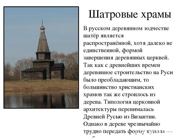 Шатровые храмы В русском деревянном зодчестве шатёр является распространённой, хотя далеко не единственной, формой завершения деревянных церквей. Так как с древнейших времен деревянное строительство на Руси было преобладающим, то большинство христиа…