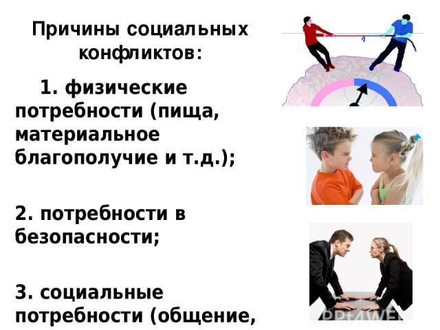 Причины социальных конфликтов: 1. физические потребности (пища, материальное благополучие и т.д.); 2. потребности в безопасности; 3. социальные потребности (общение, контакты, взаимодействие); 4. потребности в достижении престижа, знаний, уважения, …