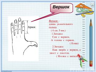 Вершок – длина указательного пальца. ( 6 см. 5 мм.) 1.Загадка: Сам с вершок, А г