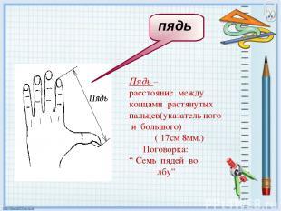 Пядь – расстояние между концами растянутых пальцев(указатель ного и большого) (