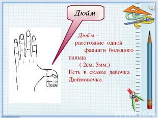Дюйм – расстояние одной фаланги большого пальца ( 2см. 5мм.) Есть в сказке девоч