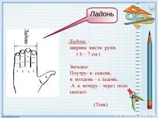 Ладонь – ширина кисти руки. ( 6 – 7 см.) Загадка: Поутру- в сажень, в полдень –