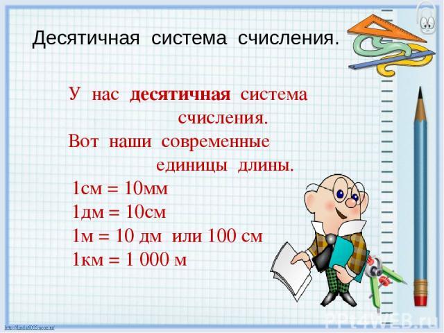 У нас десятичная система счисления. Вот наши современные единицы длины. 1см = 10мм 1дм = 10см 1м = 10 дм или 100 см 1км = 1 000 м Десятичная система счисления.