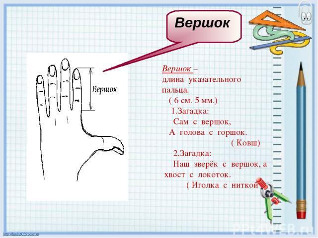 Вершок – длина указательного пальца. ( 6 см. 5 мм.) 1.Загадка: Сам с вершок, А голова с горшок. ( Ковш) 2.Загадка: Наш зверёк с вершок, а хвост с локоток. ( Иголка с ниткой Вершок