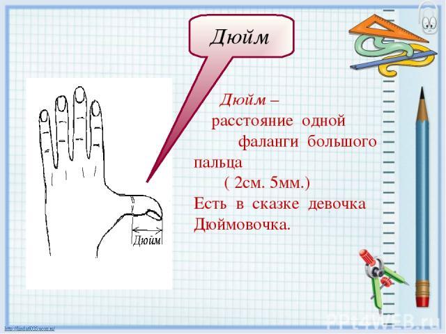 Дюйм – расстояние одной фаланги большого пальца ( 2см. 5мм.) Есть в сказке девочка Дюймовочка. Дюйм