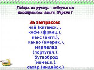 Говоря по-русски – говорим на иностранном языке. Верите? За завтраком: чай (кита