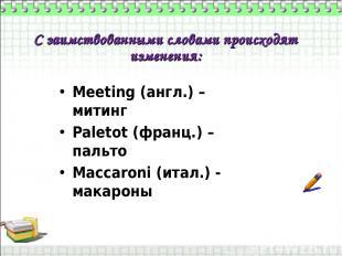 С заимствованными словами происходят изменения: Meeting (англ.) – митинг Paletot