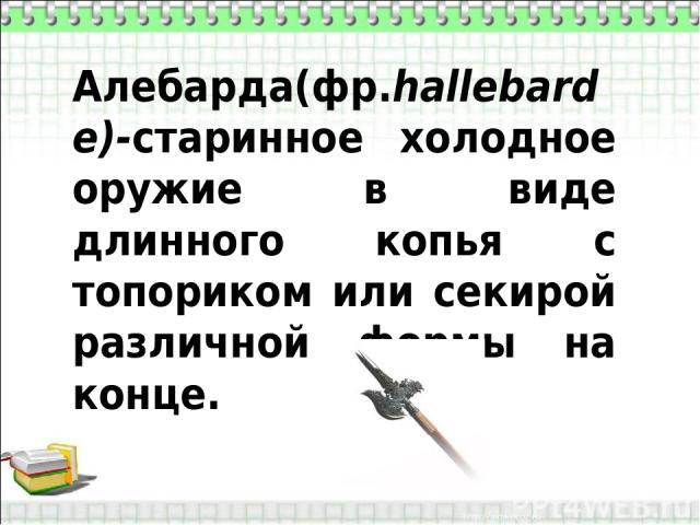 Алебарда(фр.hallebarde)-старинное холодное оружие в виде длинного копья с топориком или секирой различной формы на конце.