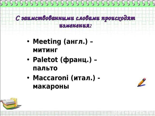 С заимствованными словами происходят изменения: Meeting (англ.) – митинг Paletot (франц.) – пальто Maccaroni (итал.) - макароны