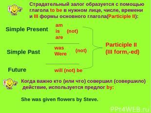 Страдательный залог образуется с помощью глагола to be в нужном лице, числе, вре