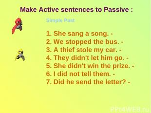 Make Active sentences to Passive : Simple Past 1. She sang a song. - 2. We stopp