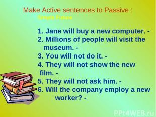 Make Active sentences to Passive : Simple Future 1. Jane will buy a new computer