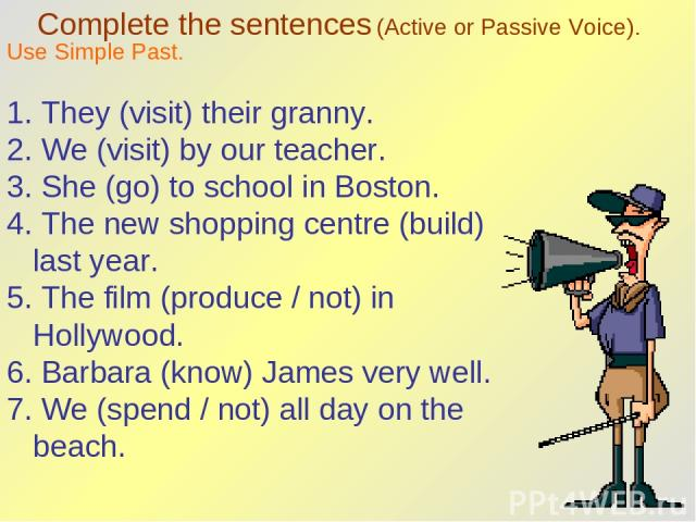 Complete the sentences (Active or Passive Voice). Use Simple Past. 1. They (visit) their granny. 2. We (visit) by our teacher. 3. She (go) to school in Boston. 4. The new shopping centre (build) last year. 5. The film (produce / not) in Hollywood. 6…