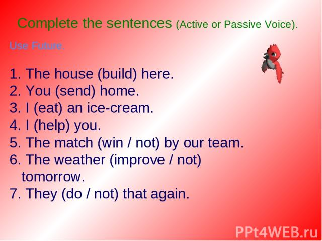 Complete the sentences (Active or Passive Voice). Use Future. 1. The house (build) here. 2. You (send) home. 3. I (eat) an ice-cream. 4. I (help) you. 5. The match (win / not) by our team. 6. The weather (improve / not) tomorrow. 7. They (do / not) …
