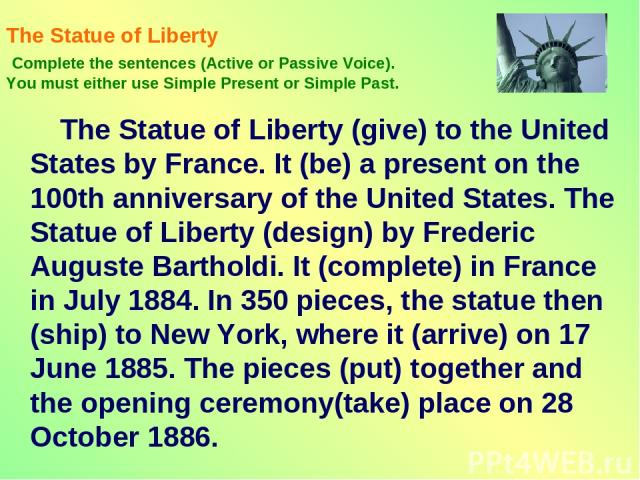 The Statue of Liberty Complete the sentences (Active or Passive Voice). You must either use Simple Present or Simple Past. The Statue of Liberty (give) to the United States by France. It (be) a present on the 100th anniversary of the United States. …