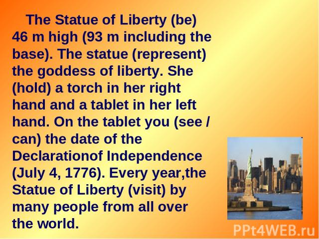 The Statue of Liberty (be) 46 m high (93 m including the base). The statue (represent) the goddess of liberty. She (hold) a torch in her right hand and a tablet in her left hand. On the tablet you (see / can) the date of the Declarationof Independen…