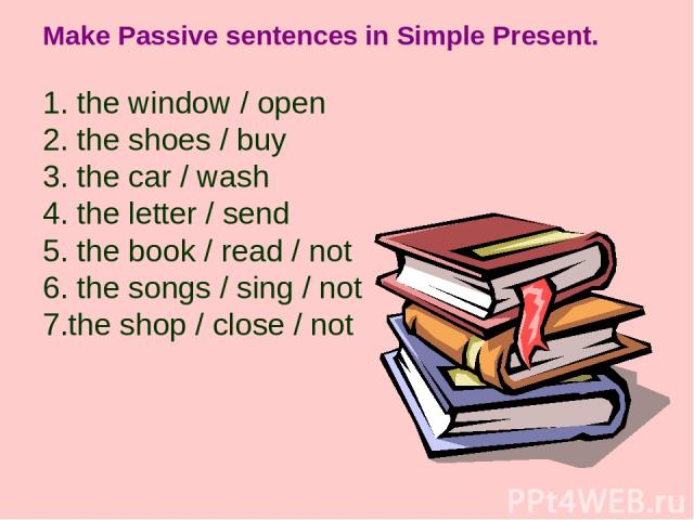 Make Passive sentences in Simple Present. 1. the window / open 2. the shoes / buy 3. the car / wash 4. the letter / send 5. the book / read / not 6. the songs / sing / not 7.the shop / close / not