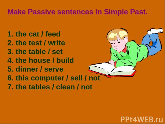 Make Passive sentences in Simple Past. 1. the cat / feed 2. the test / write 3. the table / set 4. the house / build 5. dinner / serve 6. this computer / sell / not 7. the tables / clean / not