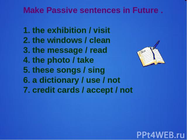 Make Passive sentences in Future . 1. the exhibition / visit 2. the windows / clean 3. the message / read 4. the photo / take 5. these songs / sing 6. a dictionary / use / not 7. credit cards / accept / not