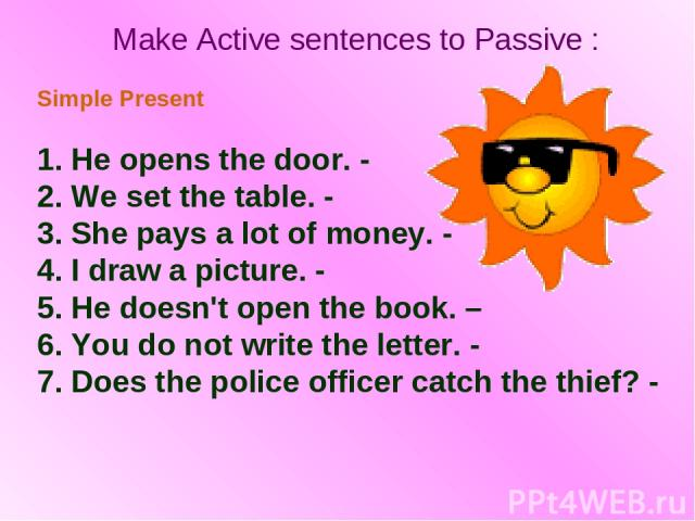 Make Active sentences to Passive : Simple Present 1. He opens the door. - 2. We set the table. - 3. She pays a lot of money. - 4. I draw a picture. - 5. He doesn't open the book. – 6. You do not write the letter. - 7. Does the police officer catch t…
