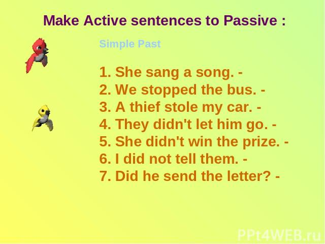 Make Active sentences to Passive : Simple Past 1. She sang a song. - 2. We stopped the bus. - 3. A thief stole my car. - 4. They didn't let him go. - 5. She didn't win the prize. - 6. I did not tell them. - 7. Did he send the letter? -