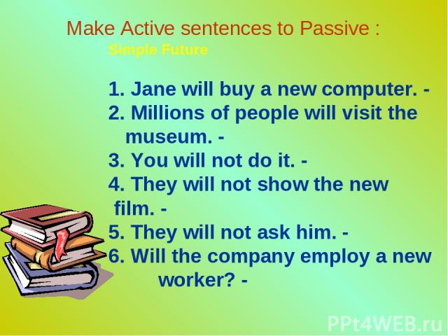 Make Active sentences to Passive : Simple Future 1. Jane will buy a new computer. - 2. Millions of people will visit the museum. - 3. You will not do it. - 4. They will not show the new film. - 5. They will not ask him. - 6. Will the company employ …