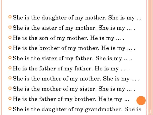 She is the daughter of my mother. She is my ... She is the daughter of my mother. She is my ... She is the sister of my mother. She is my ... . He is the son of my mother. He is my ... . He is the brother of my mother. He is my ... . She is the sist…