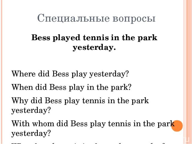 Специальные вопросы Bess played tennis in the park yesterday. Where did Bess play yesterday? When did Bess play in the park? Why did Bess play tennis in the park yesterday? With whom did Bess play tennis in the park yesterday? Who played tennis in t…