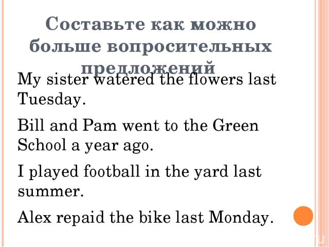 Составьте как можно больше вопросительных предложений My sister watered the flowers last Tuesday. Bill and Pam went to the Green School a year ago. I played football in the yard last summer. Alex repaid the bike last Monday.