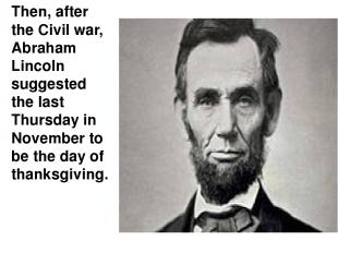 Then, after the Civil war, Abraham Lincoln suggested the last Thursday in Novemb